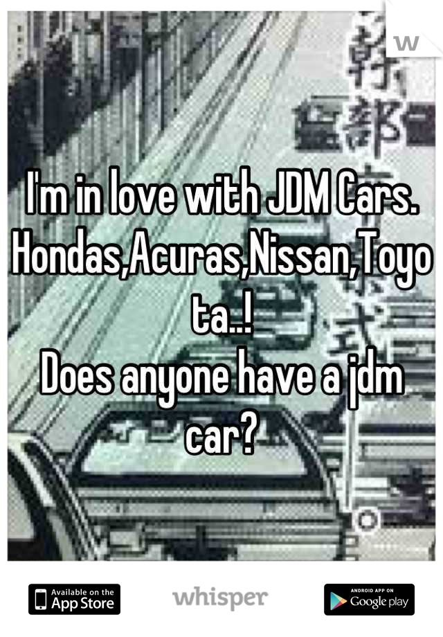 I'm in love with JDM Cars.  Hondas,Acuras,Nissan,Toyota..!  Does anyone have a jdm car?