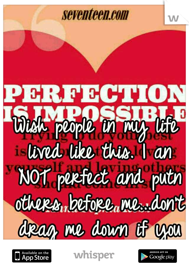 Wish people in my life lived like this. I an NOT perfect and putn others before me...don't drag me down if you don't like who you are!