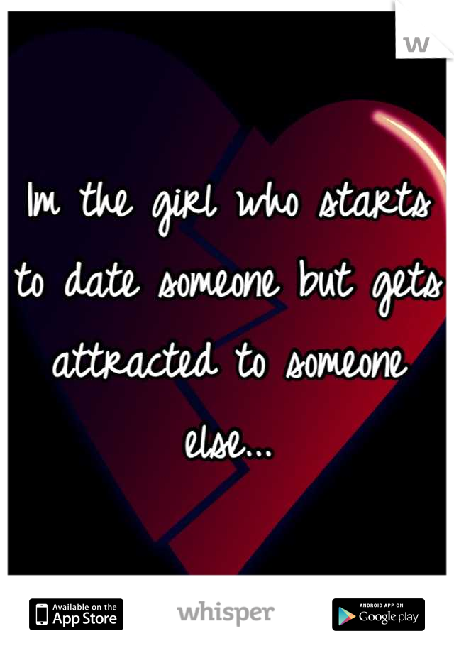 Im the girl who starts to date someone but gets attracted to someone else...