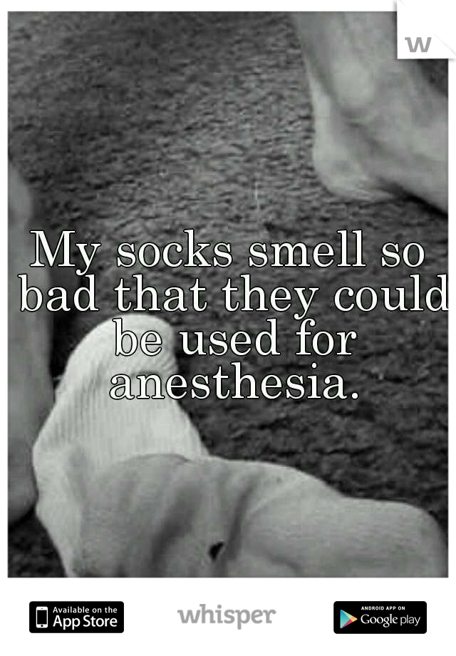 My socks smell so bad that they could be used for anesthesia.