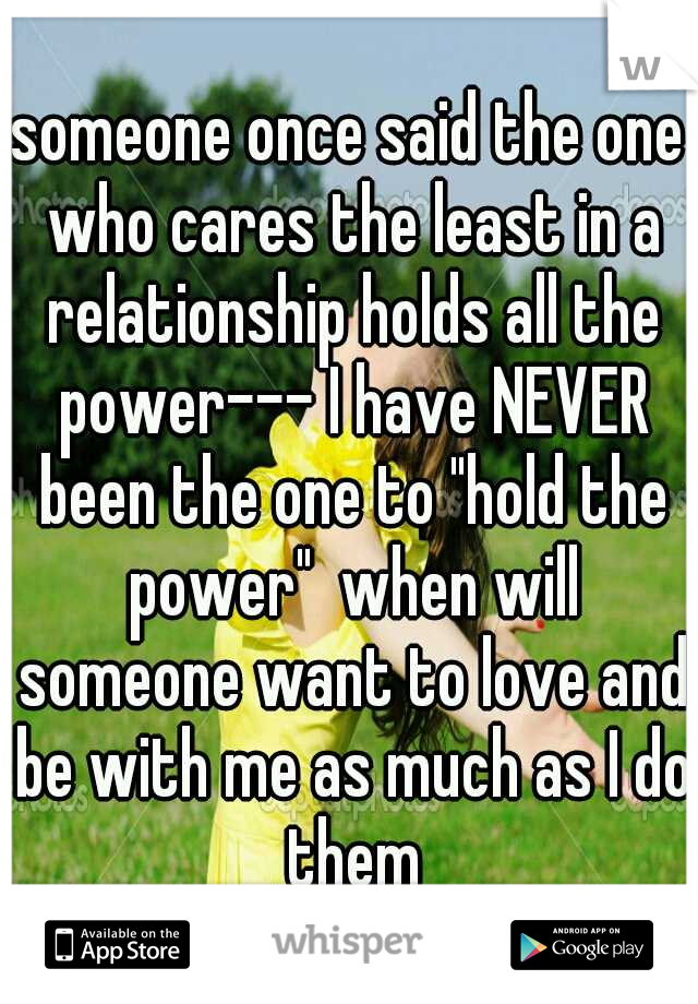 "someone once said the one who cares the least in a relationship holds all the power--- I have NEVER been the one to ""hold the power""  when will someone want to love and be with me as much as I do them"