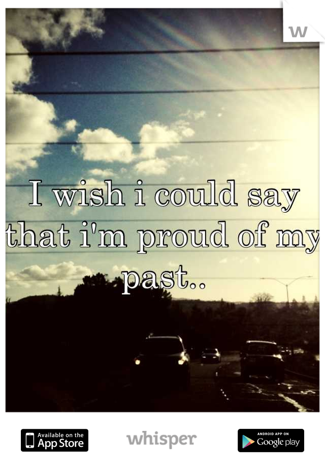 I wish i could say that i'm proud of my past..