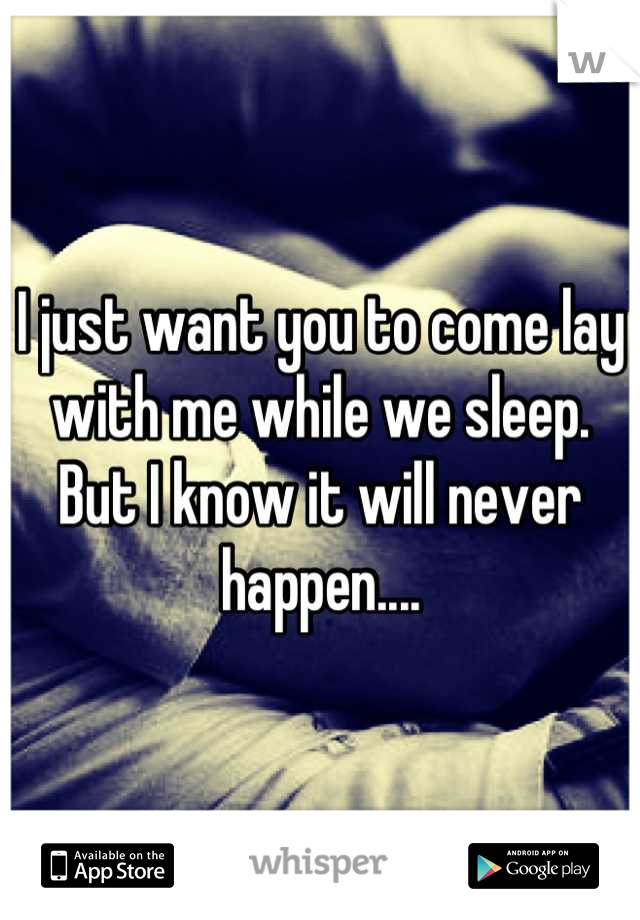 I just want you to come lay with me while we sleep. But I know it will never happen....