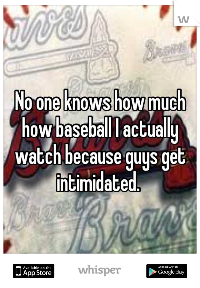 No one knows how much how baseball I actually watch because guys get intimidated.