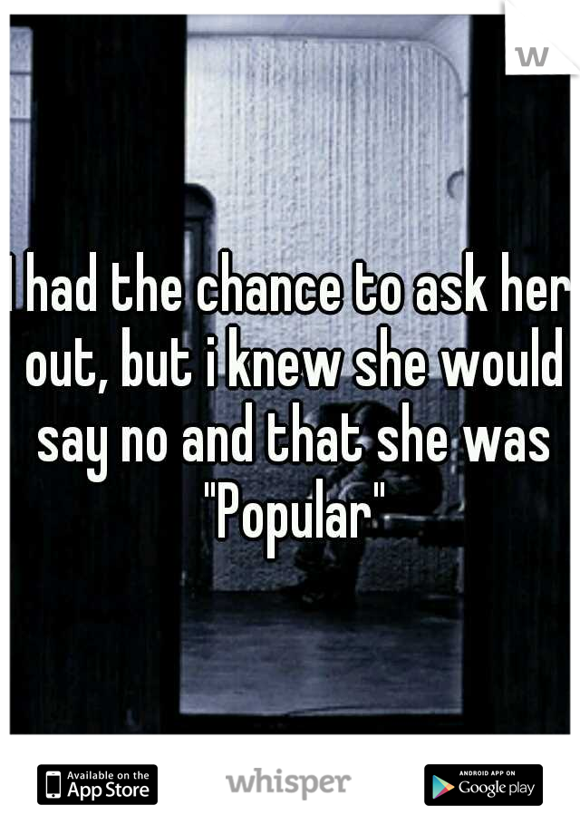 """I had the chance to ask her out, but i knew she would say no and that she was """"Popular"""""""