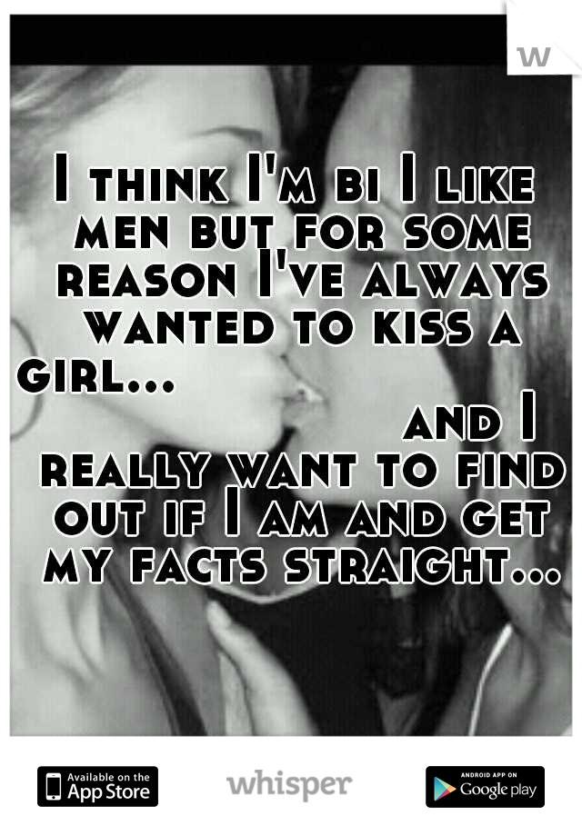 I think I'm bi I like men but for some reason I've always wanted to kiss a girl...                            and I really want to find out if I am and get my facts straight...