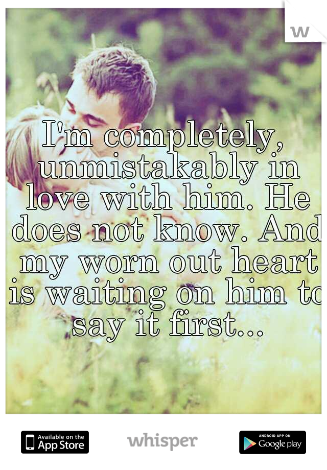 I'm completely, unmistakably in love with him. He does not know. And my worn out heart is waiting on him to say it first...