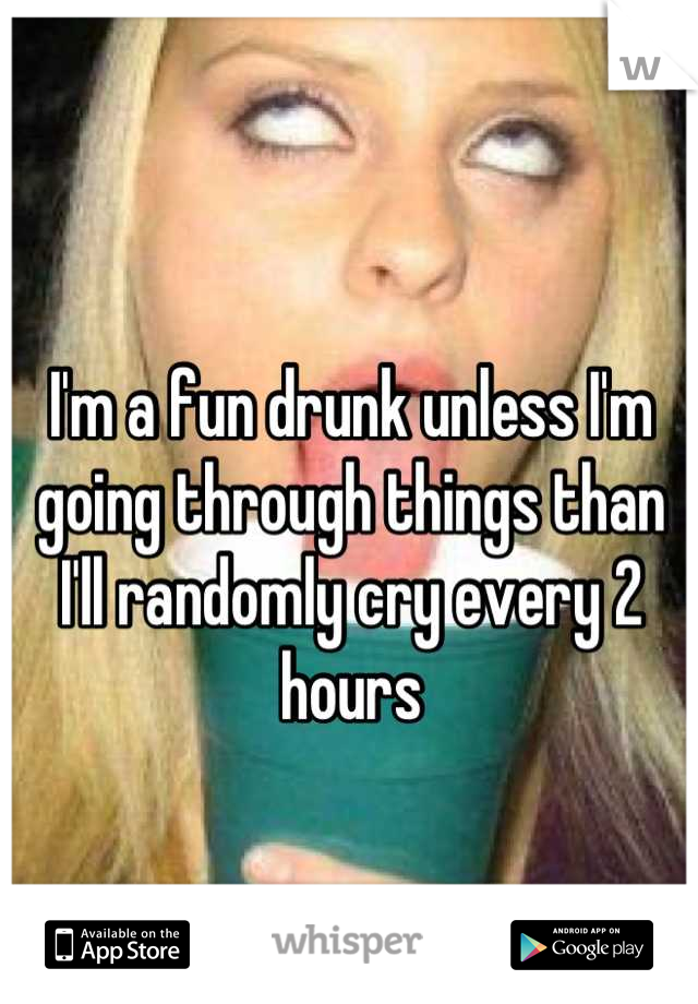 I'm a fun drunk unless I'm going through things than I'll randomly cry every 2 hours