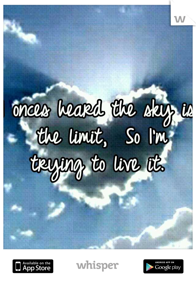 I onces heard the sky is the limit,  So I'm trying to live it.