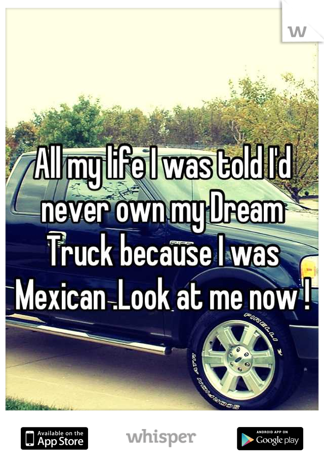 All my life I was told I'd never own my Dream Truck because I was Mexican .Look at me now !