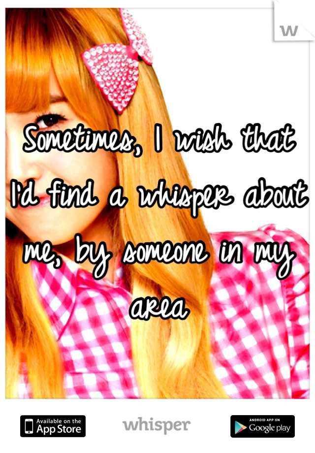 Sometimes, I wish that I'd find a whisper about me, by someone in my area