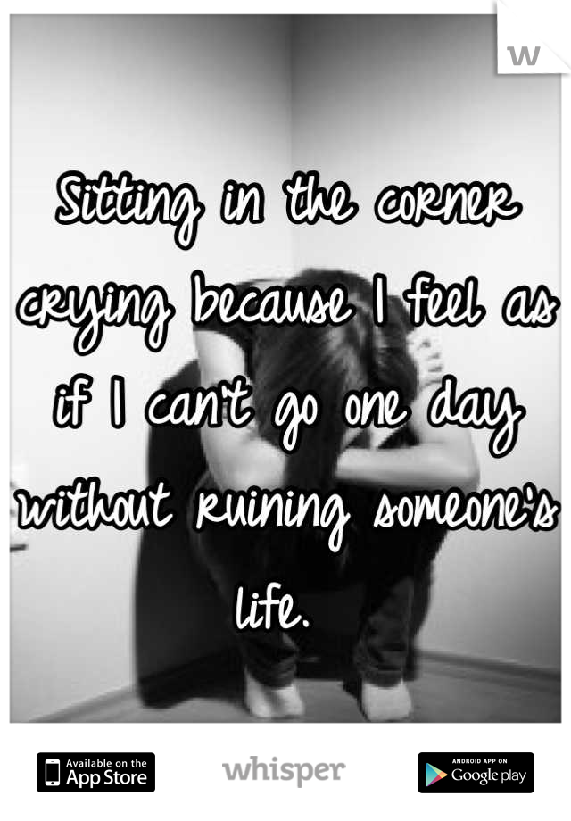 Sitting in the corner crying because I feel as if I can't go one day without ruining someone's life.