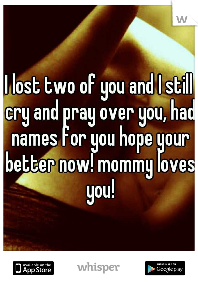 I lost two of you and I still cry and pray over you, had names for you hope your better now! mommy loves you!