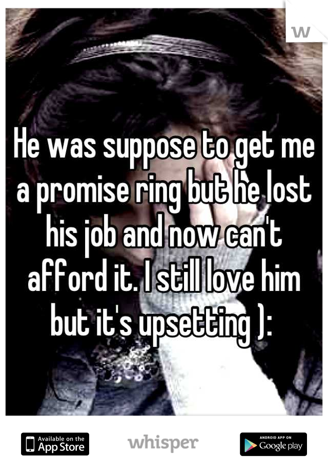 He was suppose to get me a promise ring but he lost his job and now can't afford it. I still love him but it's upsetting ):