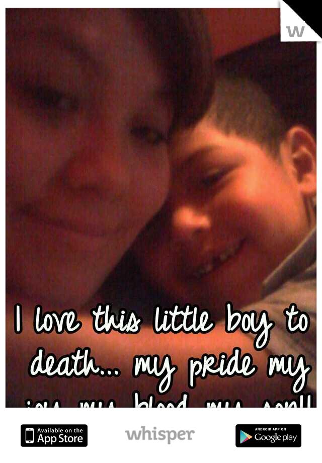 I love this little boy to death... my pride my joy my blood my son!!