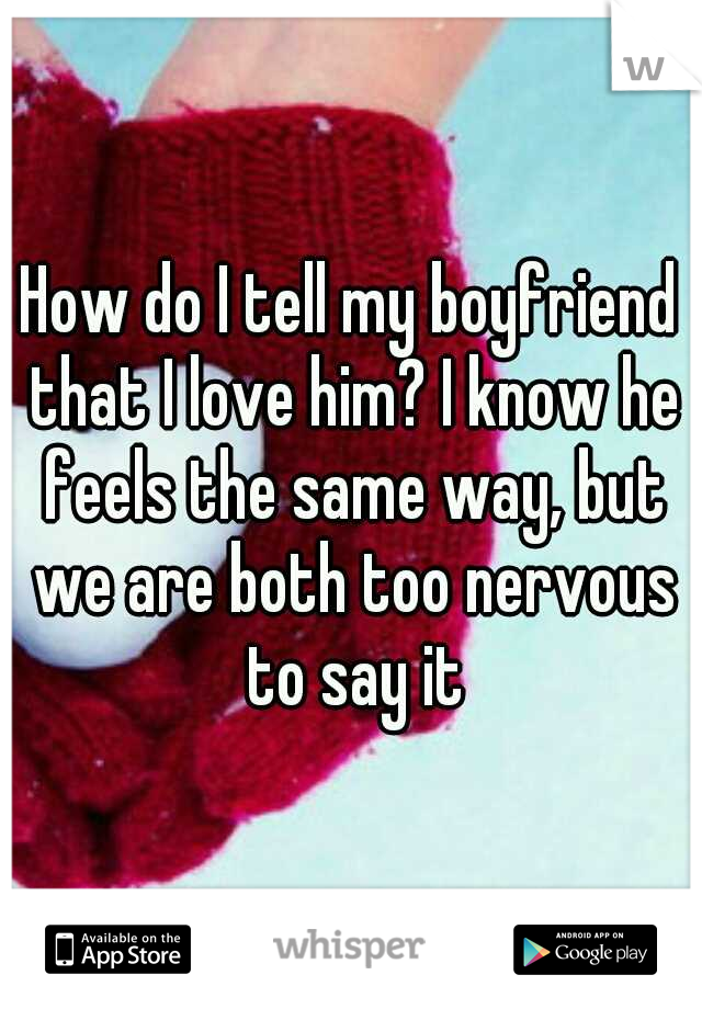 How do I tell my boyfriend that I love him? I know he feels the same way, but we are both too nervous to say it