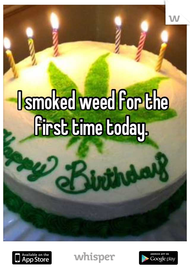 I smoked weed for the first time today.