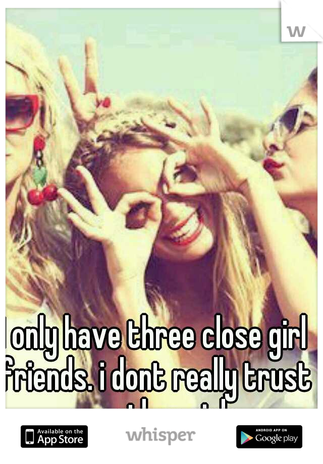 I only have three close girl friends. i dont really trust any other girls.