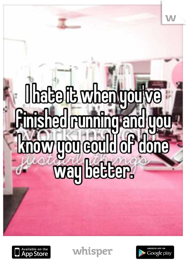 I hate it when you've finished running and you know you could of done way better.