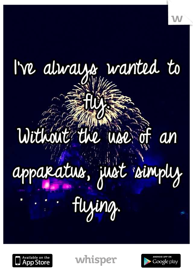 I've always wanted to fly. Without the use of an apparatus, just simply flying.