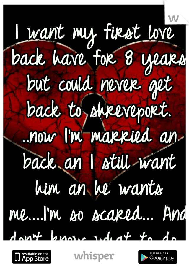 I want my first love back have for 8 years but could never get back to shreveport. ..now I'm married an back an I still want him an he wants me....I'm so scared... And don't know what to do...