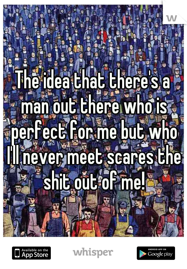 The idea that there's a man out there who is perfect for me but who I'll never meet scares the shit out of me!