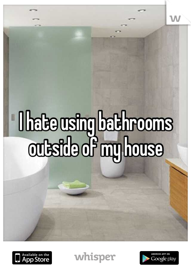 I hate using bathrooms outside of my house