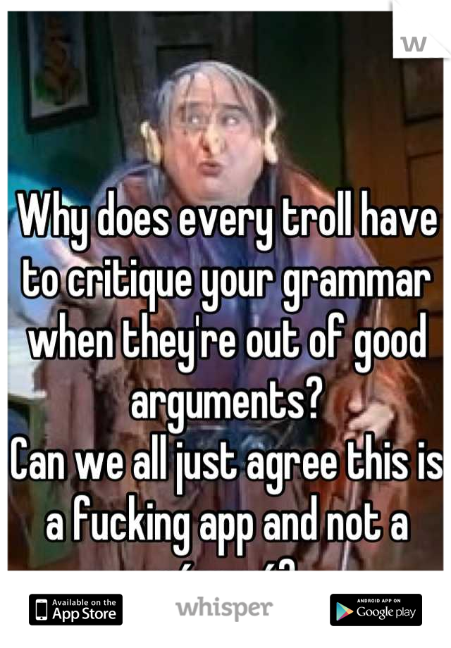 Why does every troll have to critique your grammar when they're out of good arguments?  Can we all just agree this is a fucking app and not a résumé?