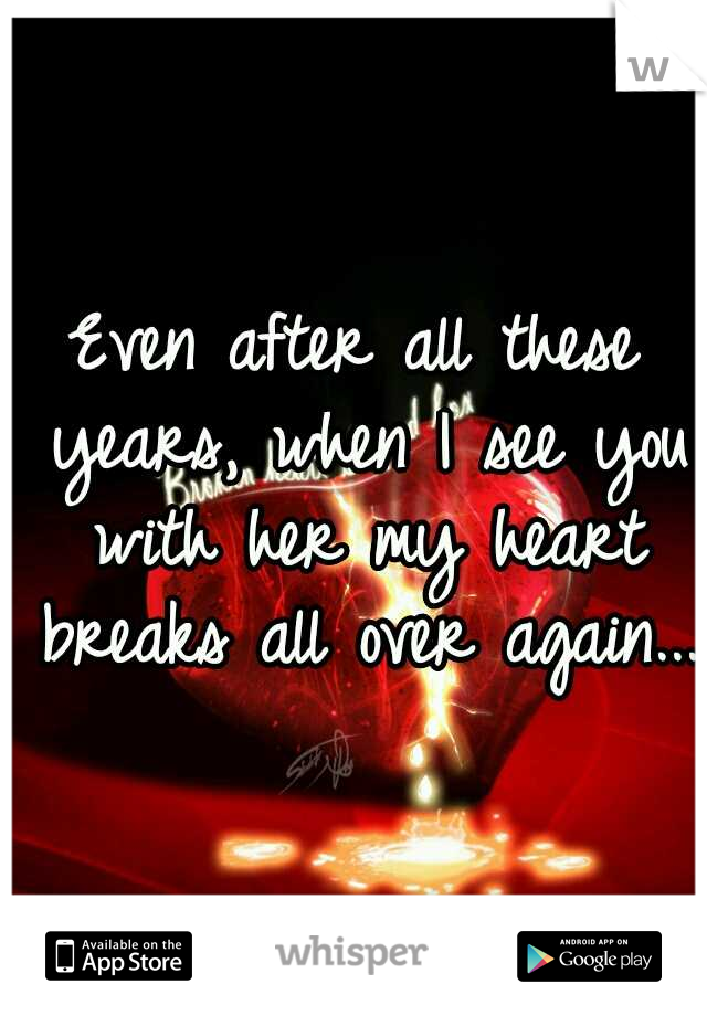 Even after all these years, when I see you with her my heart breaks all over again...