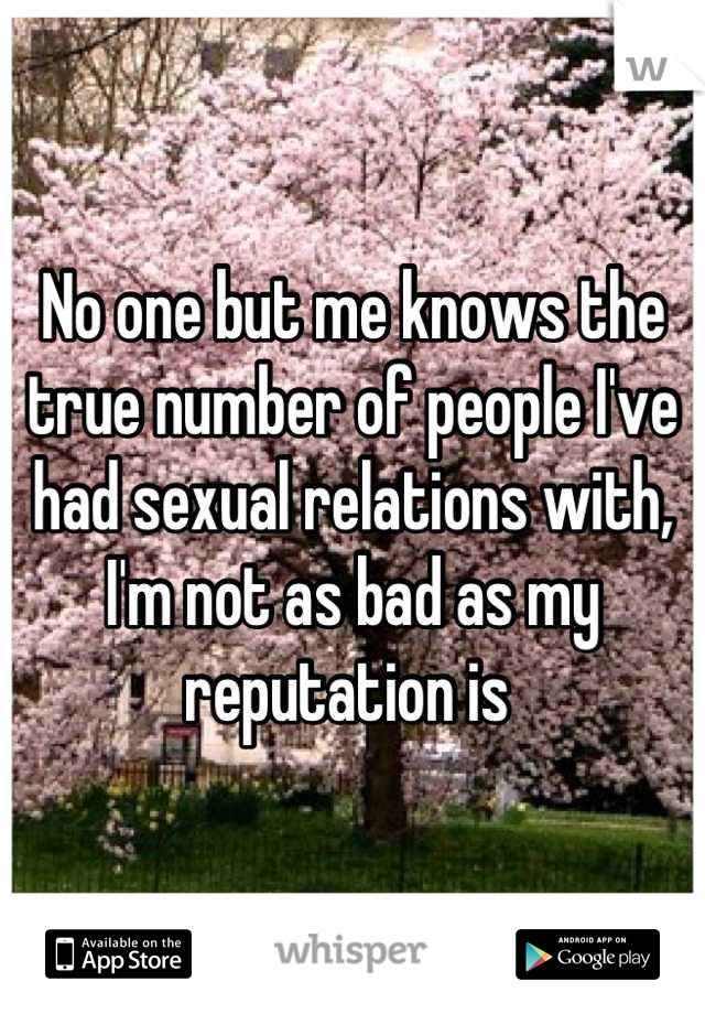 No one but me knows the true number of people I've had sexual relations with, I'm not as bad as my reputation is