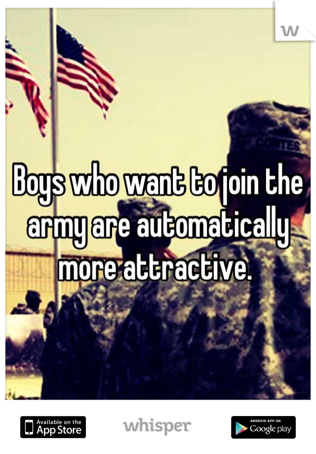 Boys who want to join the army are automatically more attractive.