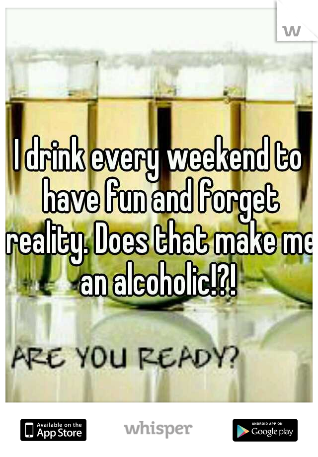 I drink every weekend to have fun and forget reality. Does that make me an alcoholic!?!