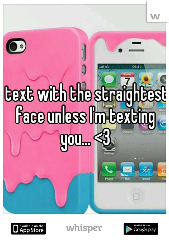 I text with the straightest face unless I'm texting you... <3