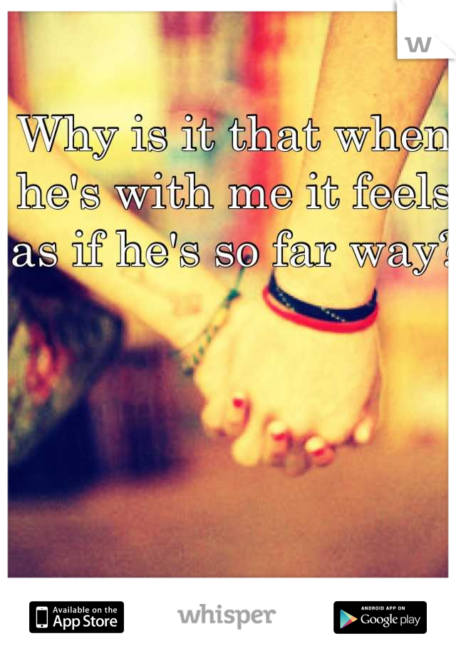 Why is it that when he's with me it feels as if he's so far way?