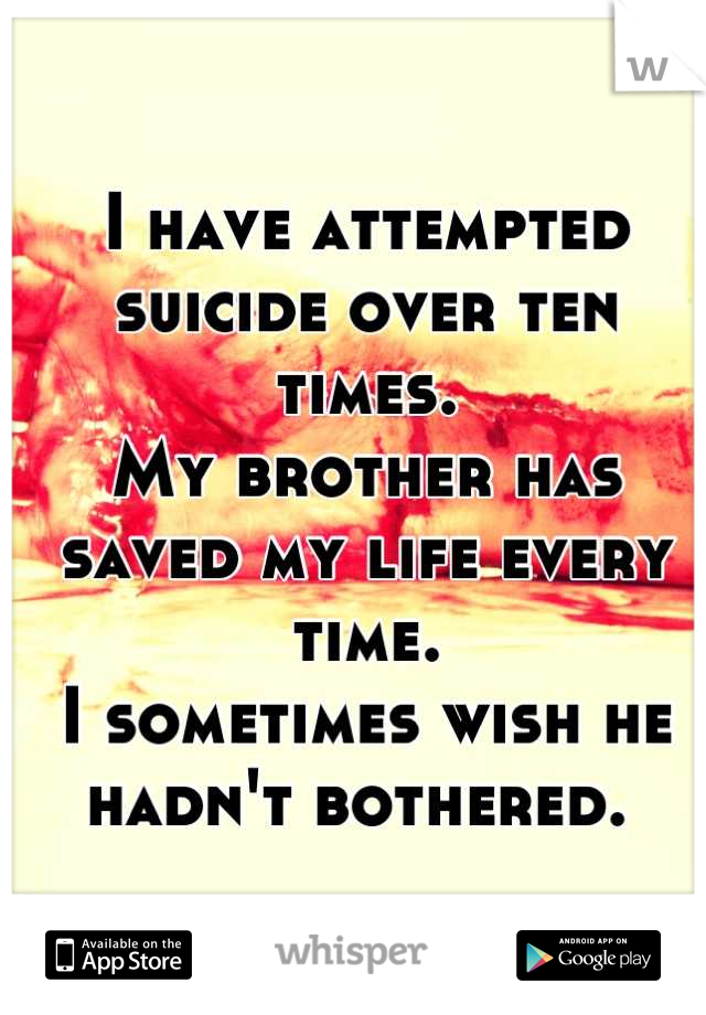 I have attempted suicide over ten times.  My brother has saved my life every time.  I sometimes wish he hadn't bothered.