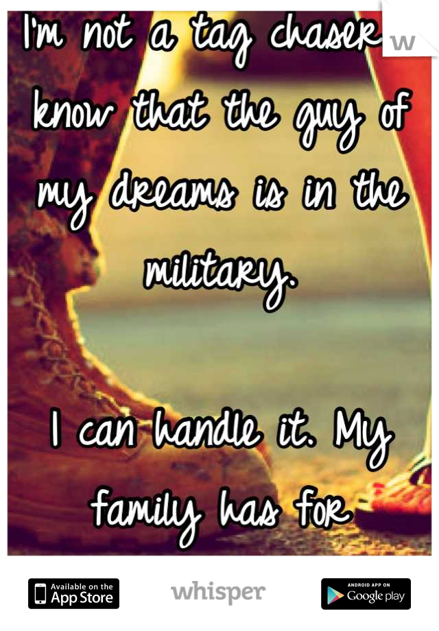 I'm not a tag chaser. I know that the guy of my dreams is in the military.   I can handle it. My family has for generations.