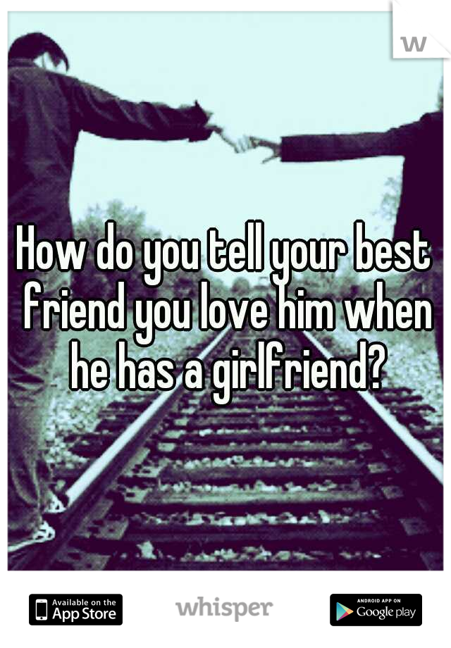 How do you tell your best friend you love him when he has a girlfriend?