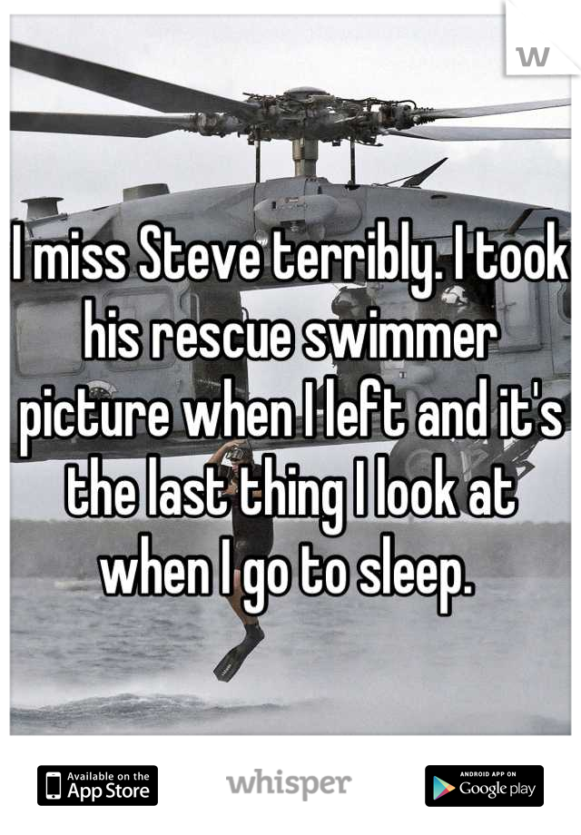I miss Steve terribly. I took his rescue swimmer picture when I left and it's the last thing I look at when I go to sleep.