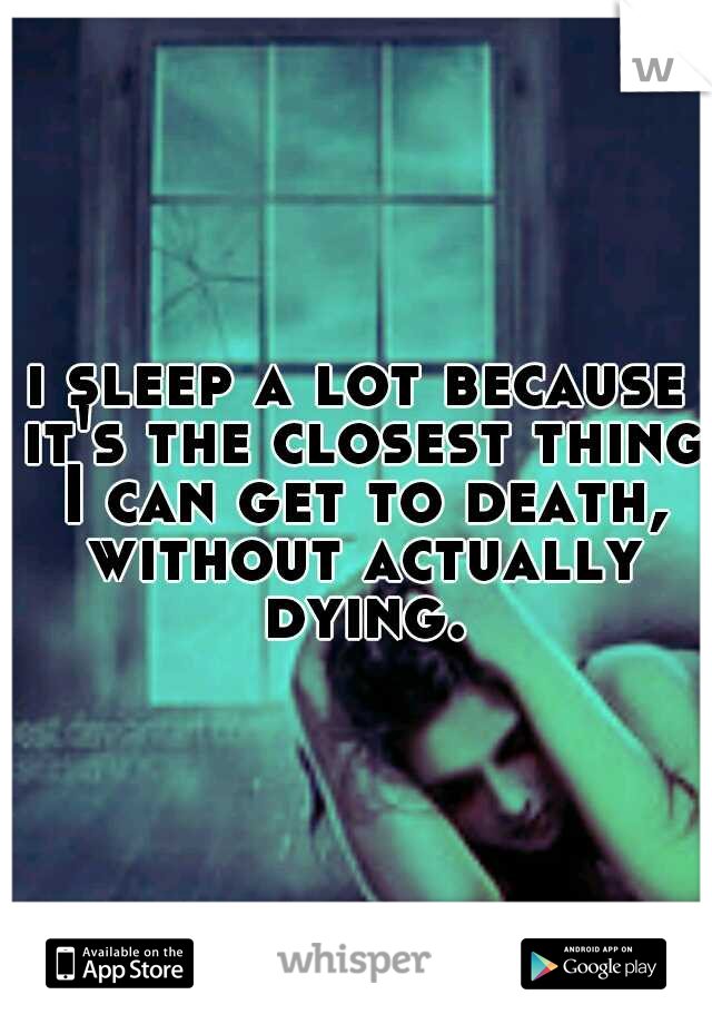 i sleep a lot because it's the closest thing I can get to death, without actually dying.