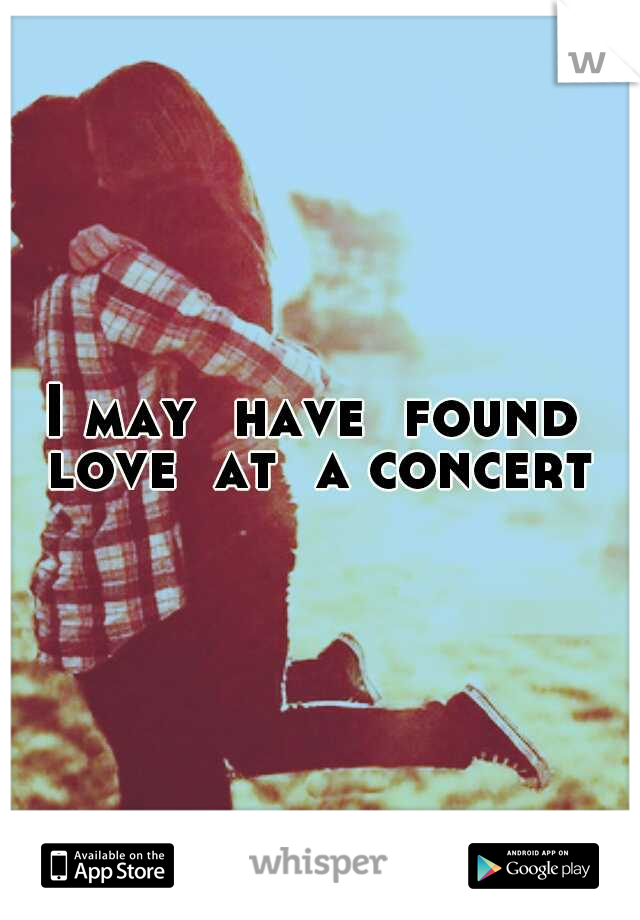 I may  have  found  love  at  a concert