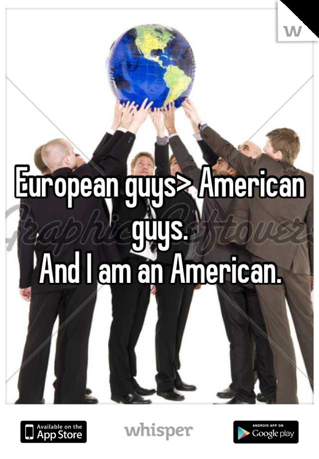 European guys> American guys.  And I am an American.