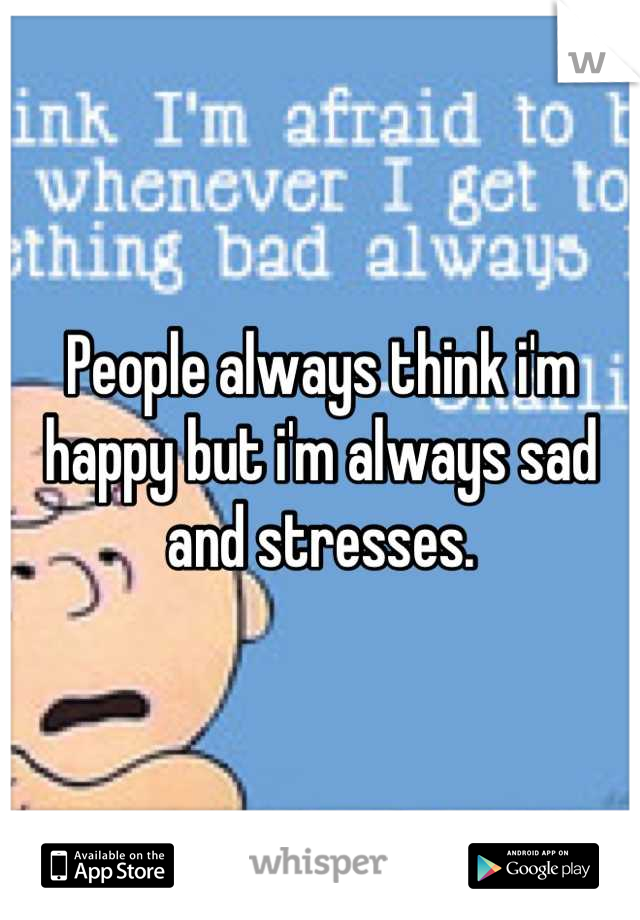 People always think i'm happy but i'm always sad and stresses.