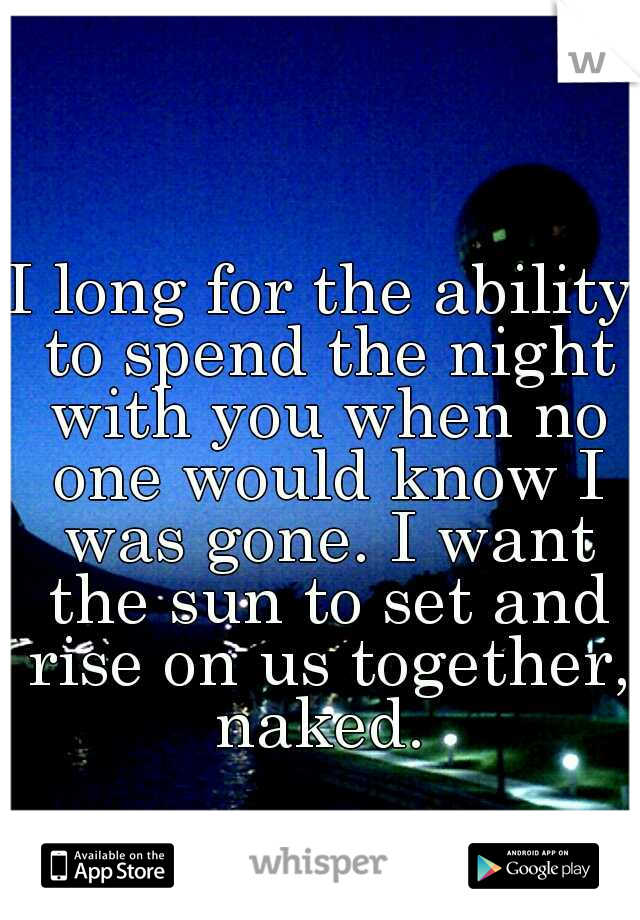 I long for the ability to spend the night with you when no one would know I was gone. I want the sun to set and rise on us together, naked.