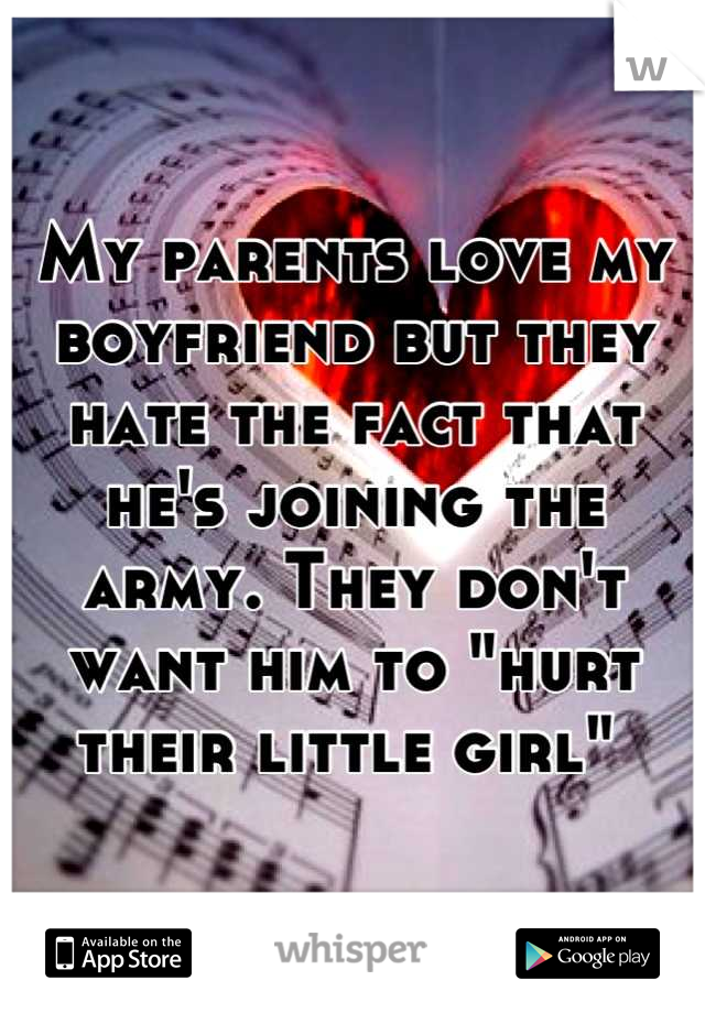 "My parents love my boyfriend but they hate the fact that he's joining the army. They don't want him to ""hurt their little girl"""