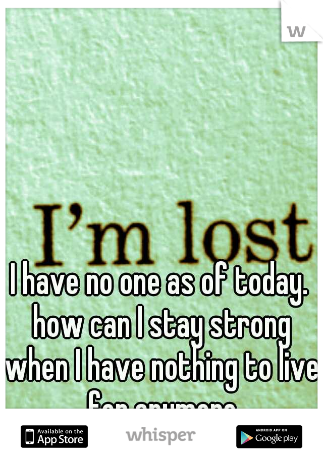 I have no one as of today. how can I stay strong when I have nothing to live for anymore