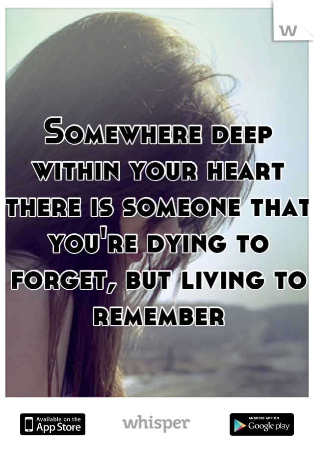 Somewhere deep within your heart there is someone that you're dying to forget, but living to remember