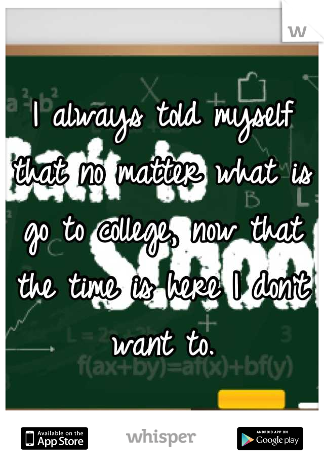 I always told myself that no matter what is go to college, now that the time is here I don't want to.