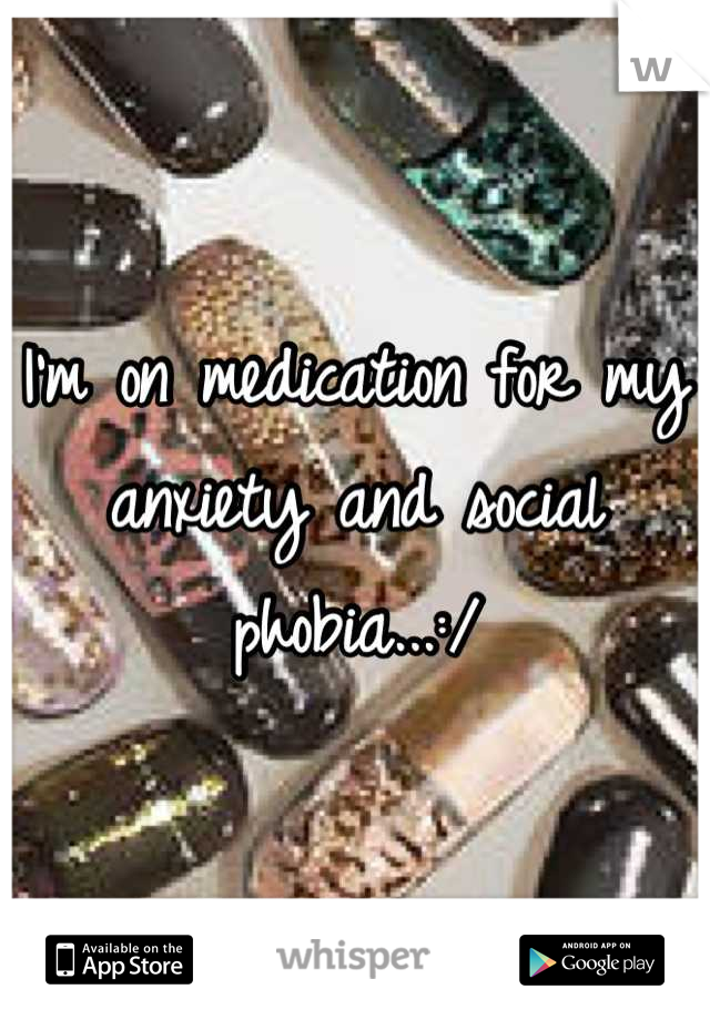 I'm on medication for my anxiety and social phobia...:/