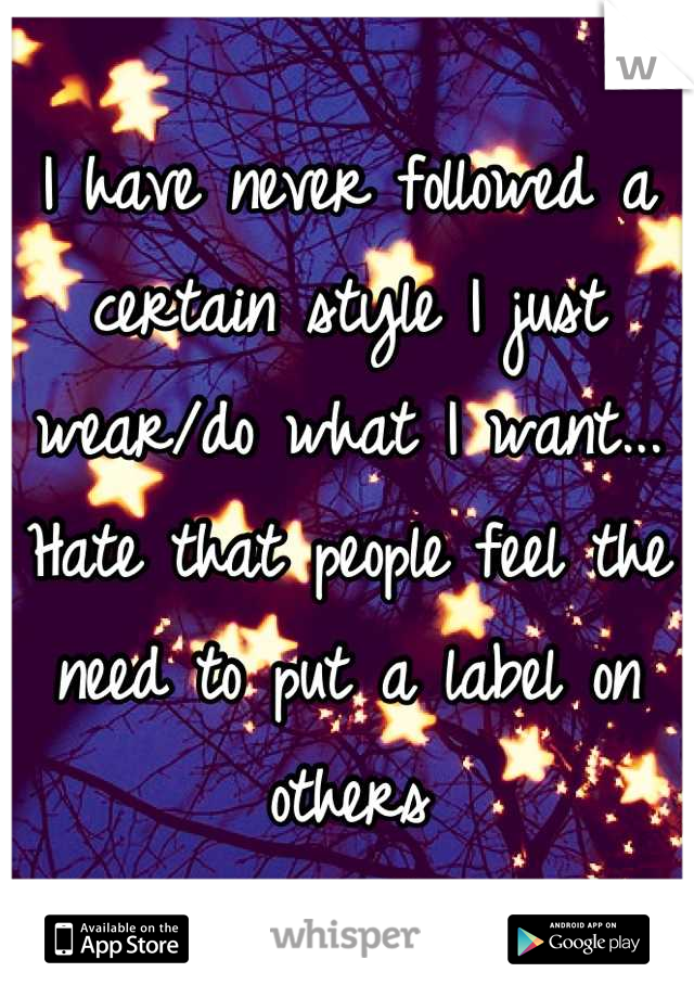 I have never followed a certain style I just wear/do what I want... Hate that people feel the need to put a label on others