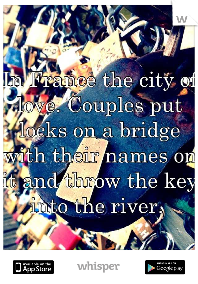 In France the city of love. Couples put locks on a bridge with their names on it and throw the key into the river.